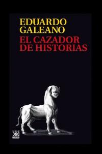 Eduardo Galeano. El cazador de historias.